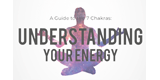 NEW FREE GUIDE! A Guide to the 7 Chakras: Understanding Your Energy